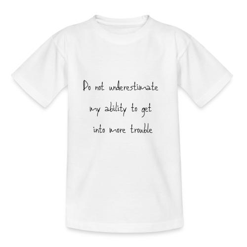 Do not underestimate my ability to get into more t - Teenager T-shirt