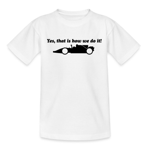 Yes that is how we do it! - Teenager T-shirt