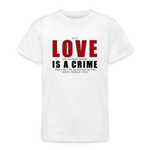 If LOVE is a CRIME - I'm a criminal - Teenage T-Shirt