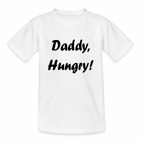 Daddy, Hungry! - Teenager T-Shirt