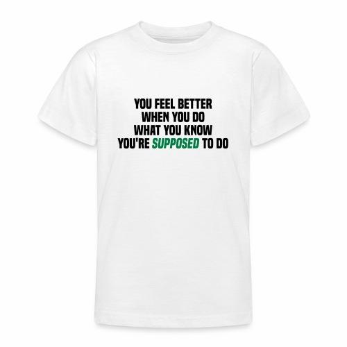 You feel better when you do what you should do - Teenage T-Shirt