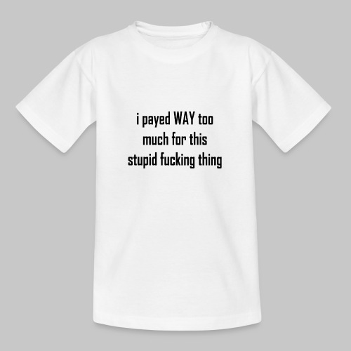 I payed WAY too much for this stupid fucking thing - Teenage T-Shirt