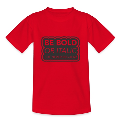 Be bold, or italic but never regular - Teenager T-shirt
