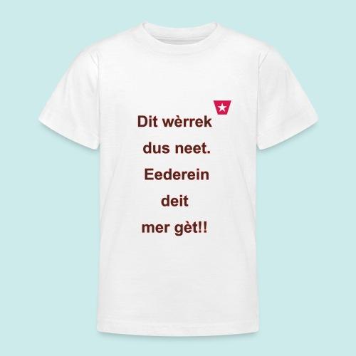 Dit we rrek dus neet eederein deit mer ge t Verti - Teenager T-shirt