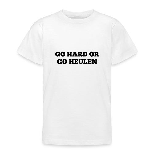 Go Hard or Go Heulen - Teenager T-Shirt