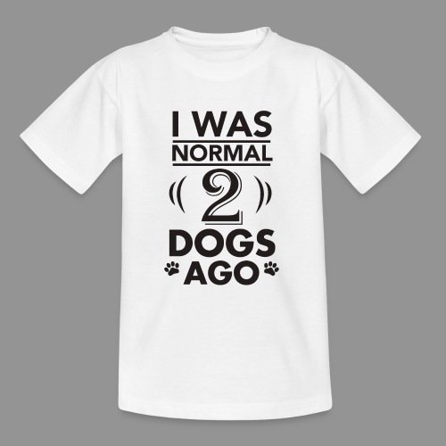 I was normal 2 dogs ago - Teenage T-Shirt