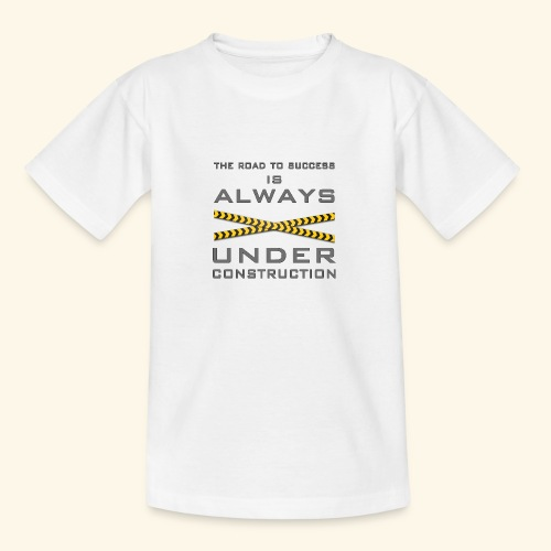 The road to success is always under construction - Teenage T-Shirt
