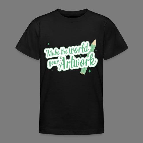 Make the world your Artwork - Teenage T-Shirt