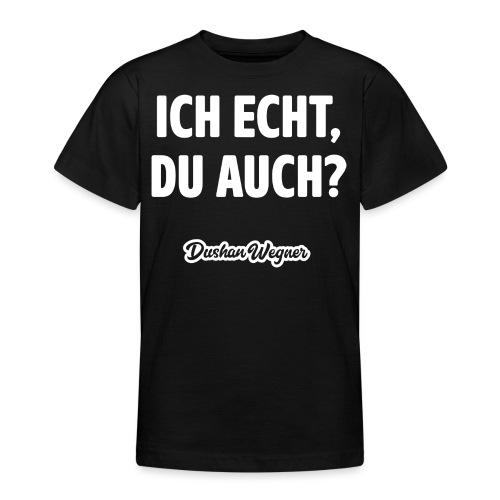 Ich echt, du auch? - Teenager T-Shirt