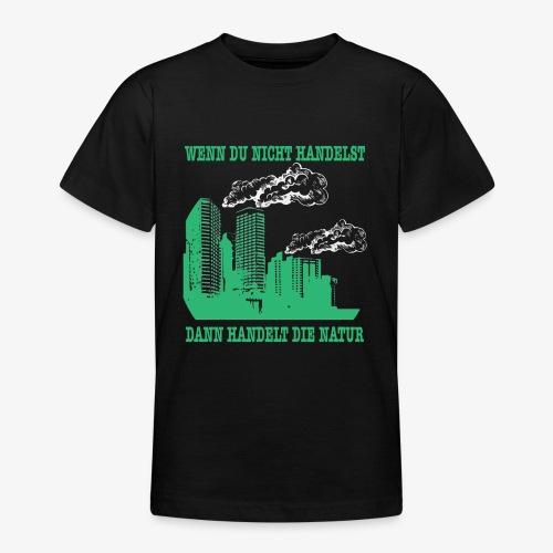 Wenn du nicht handelst, dann handelt die Natur - Teenager T-Shirt