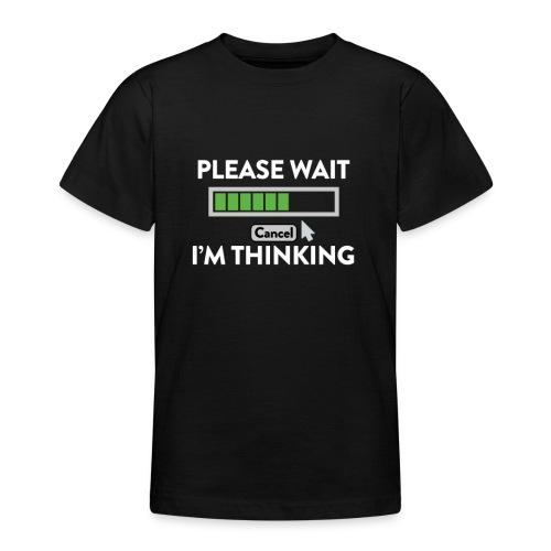 IM Thinking... PLEASE WAIT! - Teenager T-Shirt