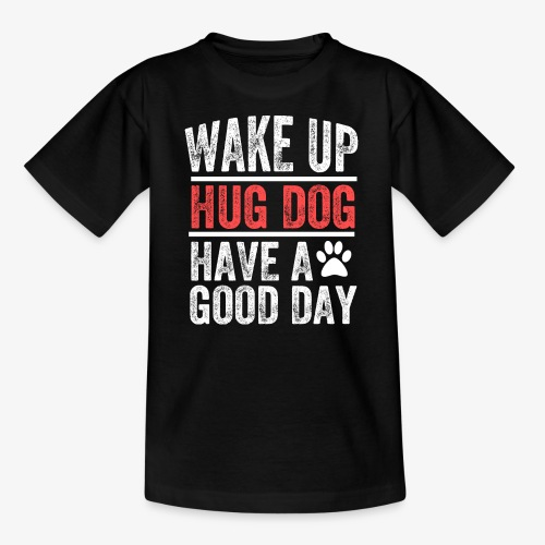 Wake Up! Hug Dog! Have A Good Day! - Teenage T-Shirt