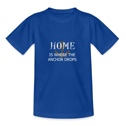 Home is where the anchor drops - Teenage T-Shirt