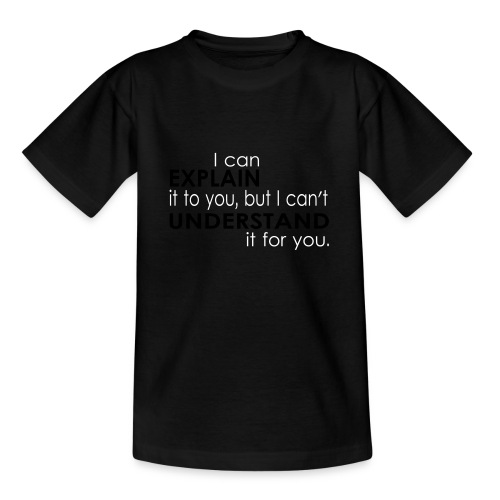 I can EXPLAIN it to you... - Teenager T-Shirt