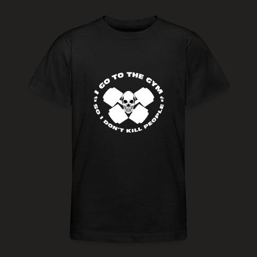 I GO TO THE GYM SO I DONT KILL PEOPLE - Teenage T-Shirt