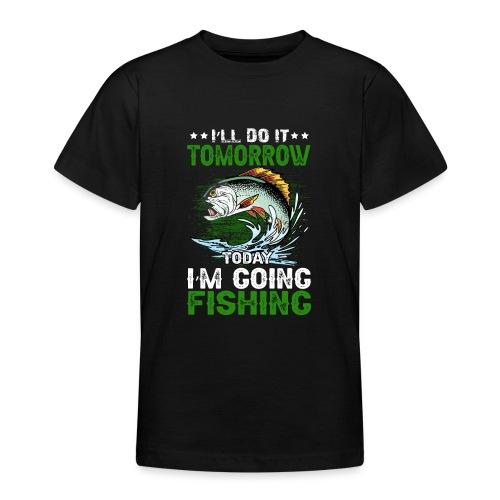 I`LL DO IT TOMORROW TODAY IM GOING FISHING - Teenager T-Shirt