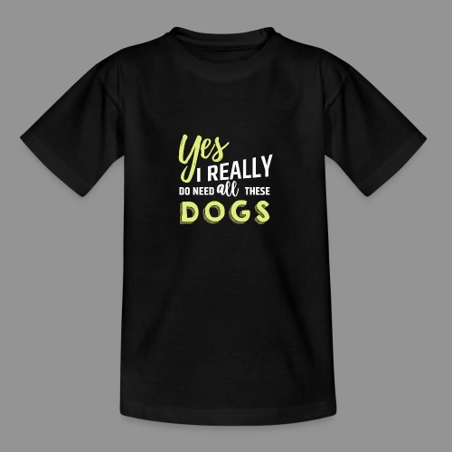 Yes, I really do need all these dogs - Teenage T-Shirt