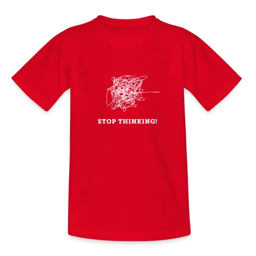 Stop Thinking - Teenager T-Shirt