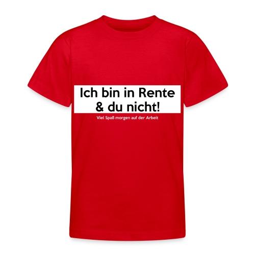 Ich bin in Rente & Du nicht! Viel Spaß (...) - Teenager T-Shirt