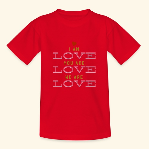 I am Love you are Love we are Love - Teenager T-Shirt