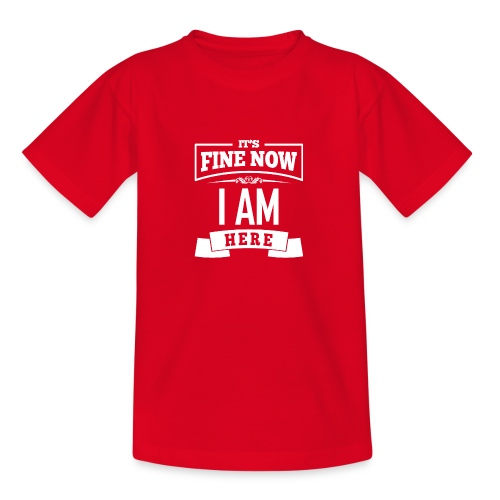 Its fine now - I am here - Teenager T-Shirt