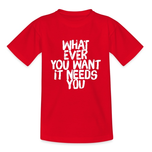 WHATEVER YOU WANT IT NEEDS YOU - Teenager T-Shirt