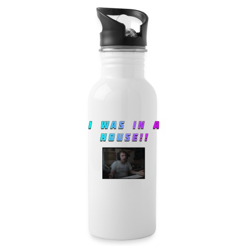 I WAS IN A HOUSE!! - Water Bottle