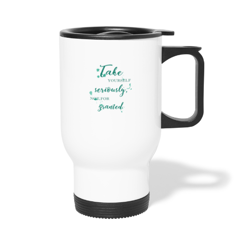 Take yourself seriously, not for granted - Travel Mug