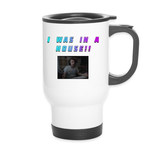 I WAS IN A HOUSE!! - Thermal mug with handle