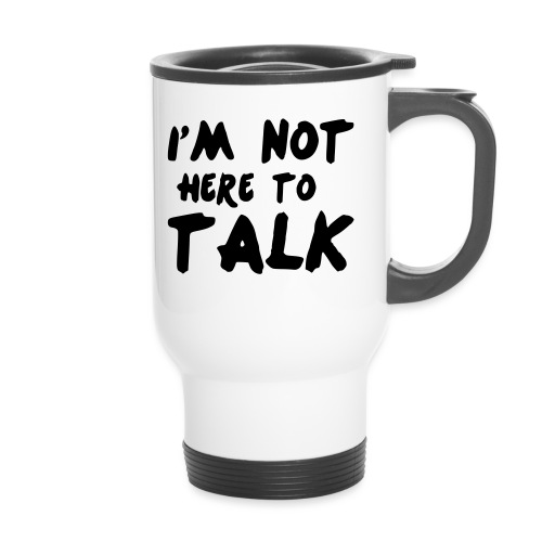 Im Not Here To Talk - Thermobecher
