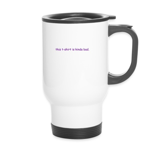 kinda bad t-shirt - Travel Mug