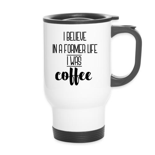 I Believe in a former life I was coffee - Taza termo con asa
