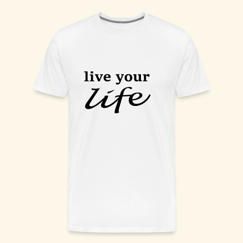 live your life - Männer Premium T-Shirt