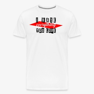 I hate everything you love - Männer Premium T-Shirt