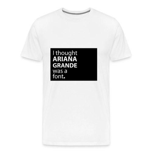 I thought ariana grande was a font - Mannen Premium T-shirt