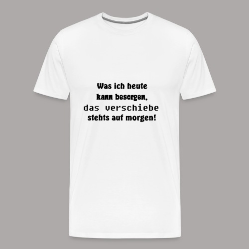Was ich heute kann besorgen, das verschiebe stehts - Männer Premium T-Shirt