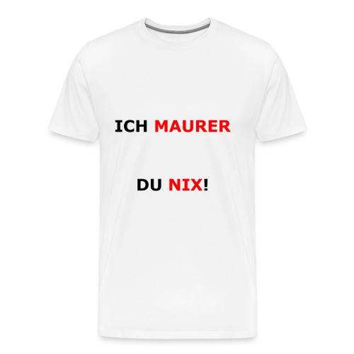 ICH MAURER DU NIX! - Männer Premium T-Shirt