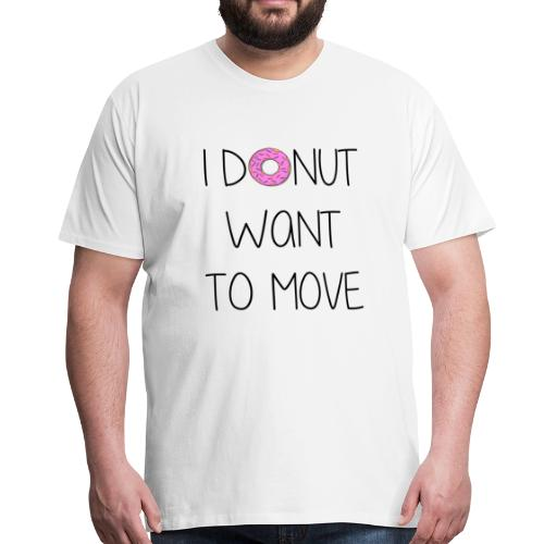 donut want to move - Männer Premium T-Shirt