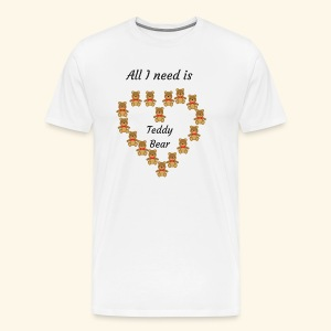 All I need is Teddy Bear - T-shirt Premium Homme