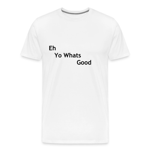 Eh Yo Whats Good Tee - Men's Premium T-Shirt