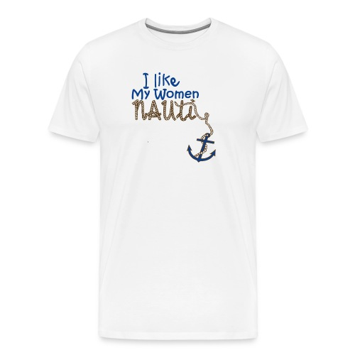 I Like My Women Nauti - Men's Premium T-Shirt