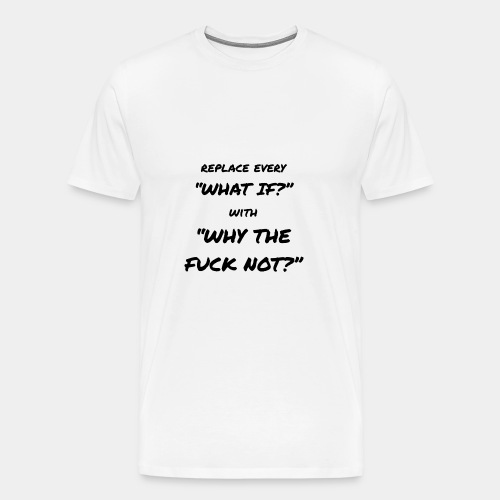 Replace every What If with Why The Fuck Not? - Männer Premium T-Shirt