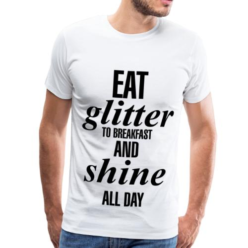 eat glitter to breakfast and shine all day - Männer Premium T-Shirt