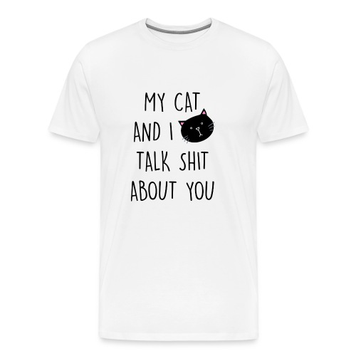 My cat and I talk shit about you - Männer Premium T-Shirt