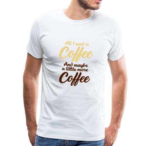 All I need is Coffee Kaffee Espresso Milchkaffee - Männer Premium T-Shirt