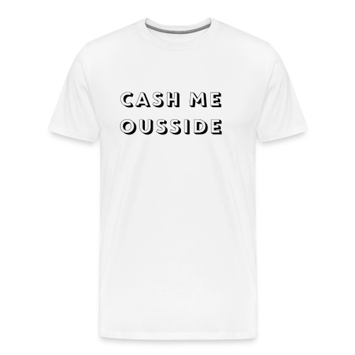 CASH ME OUSSIDE quote - Men's Premium T-Shirt