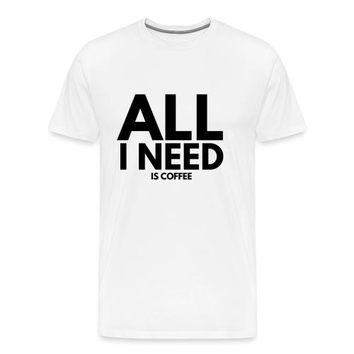 all i need is coffee. kaffee spruch. - Männer Premium T-Shirt