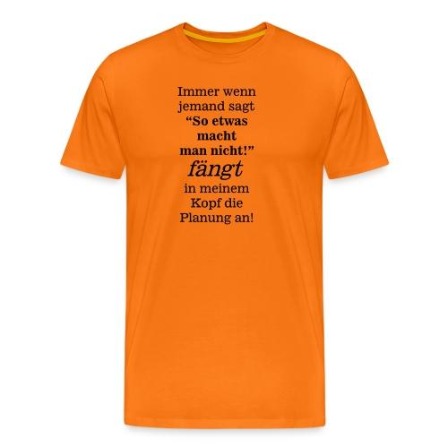 So etwas macht man nicht - fängt mein Kopf Planung - Männer Premium T-Shirt