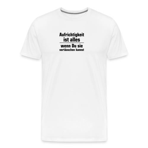 Aufrichtigkeit ist alles, wenn Du sie vortäuschen - Men's Premium T-Shirt