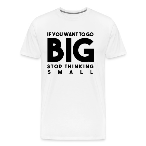 If you want to go BIG, stop thinking small - Men's Premium T-Shirt